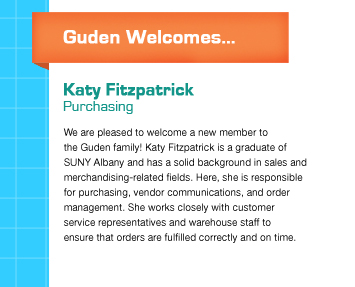 Guden Welcomes... We are pleased to welcome a new member to*the Guden family! Katy Fitzpatrick graduated*from SUNY Albany this past May and has a solid background in sales and merchandising-related fields. Here, she is responsible for purchasing, vendor communications, and order management. She works closely with customer service representatives and warehouse staff to ensure*that orders are fulfilled correctly and on-time.